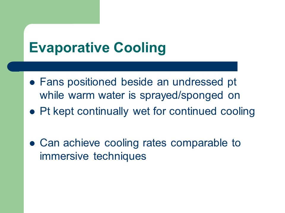 Evaporative Cooling Fans positioned beside an undressed pt while warm water is sprayed/sponged on. Pt kept continually wet for continued cooling.