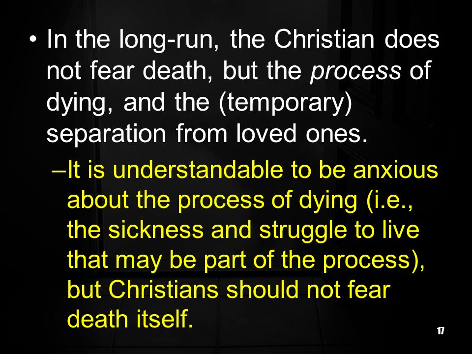 In the long-run, the Christian does not fear death, but the process of dying, and the (temporary) separation from loved ones.