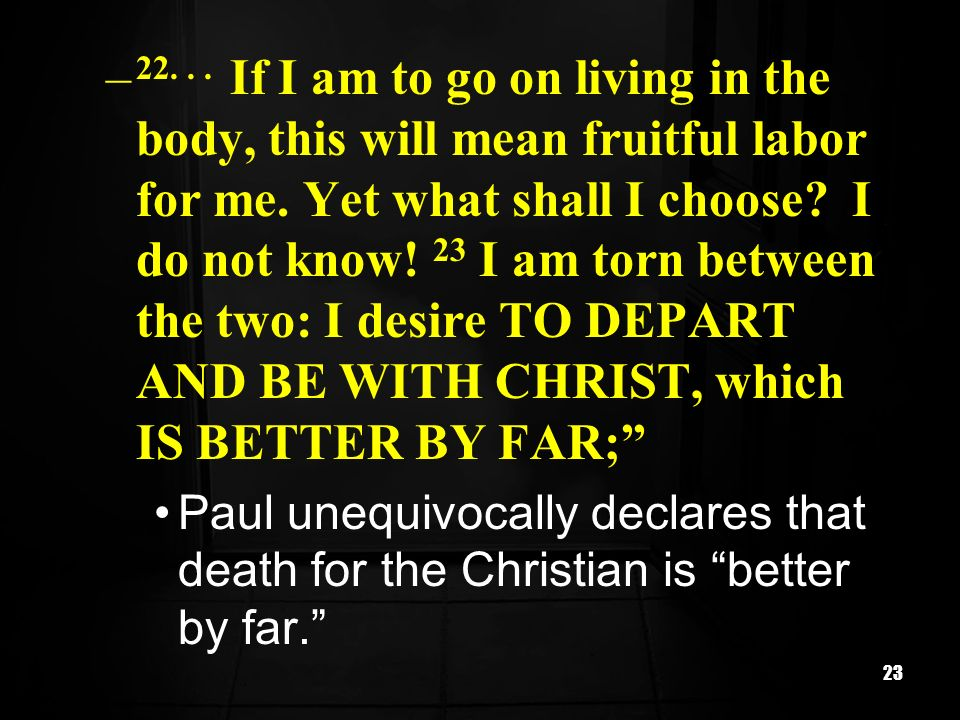 If I am to go on living in the body, this will mean fruitful labor for me. Yet what shall I choose I do not know! 23 I am torn between the two: I desire TO DEPART AND BE WITH CHRIST, which IS BETTER BY FAR;
