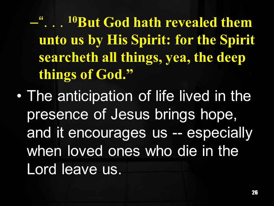 But God hath revealed them unto us by His Spirit: for the Spirit searcheth all things, yea, the deep things of God.