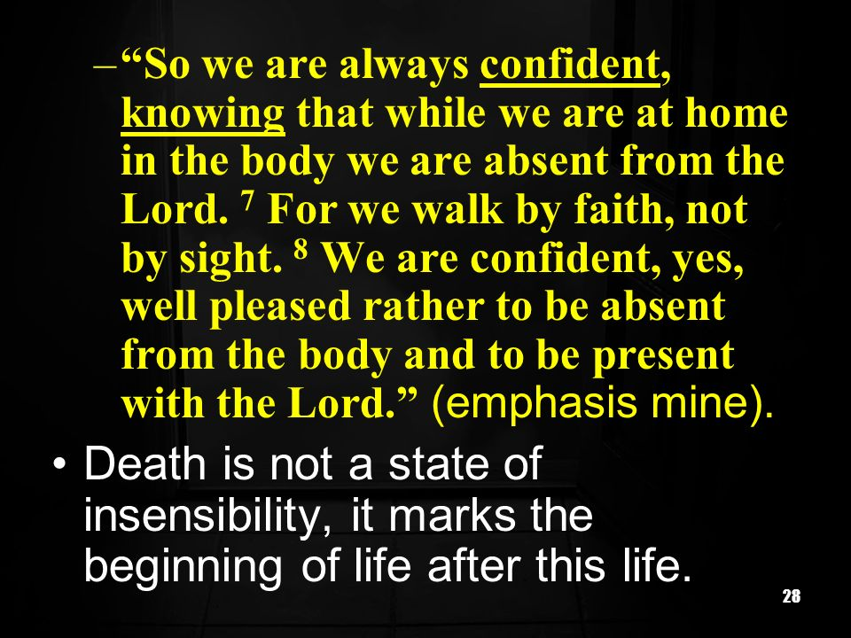 So we are always confident, knowing that while we are at home in the body we are absent from the Lord. 7 For we walk by faith, not by sight. 8 We are confident, yes, well pleased rather to be absent from the body and to be present with the Lord. (emphasis mine).