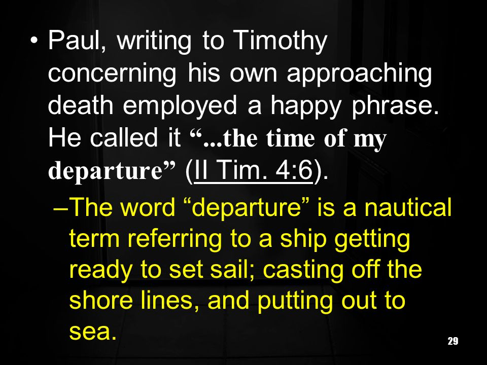 Paul, writing to Timothy concerning his own approaching death employed a happy phrase. He called it ...the time of my departure (II Tim. 4:6).