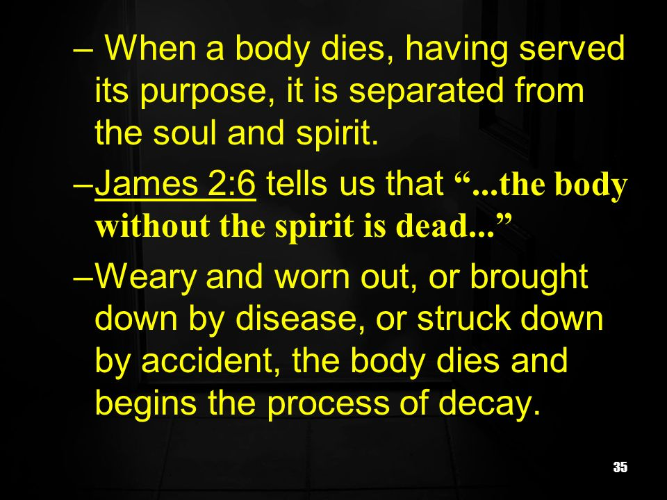When a body dies, having served its purpose, it is separated from the soul and spirit.