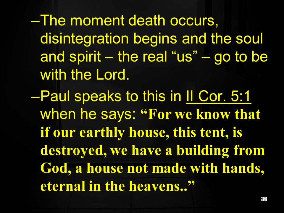 The moment death occurs, disintegration begins and the soul and spirit – the real us – go to be with the Lord.