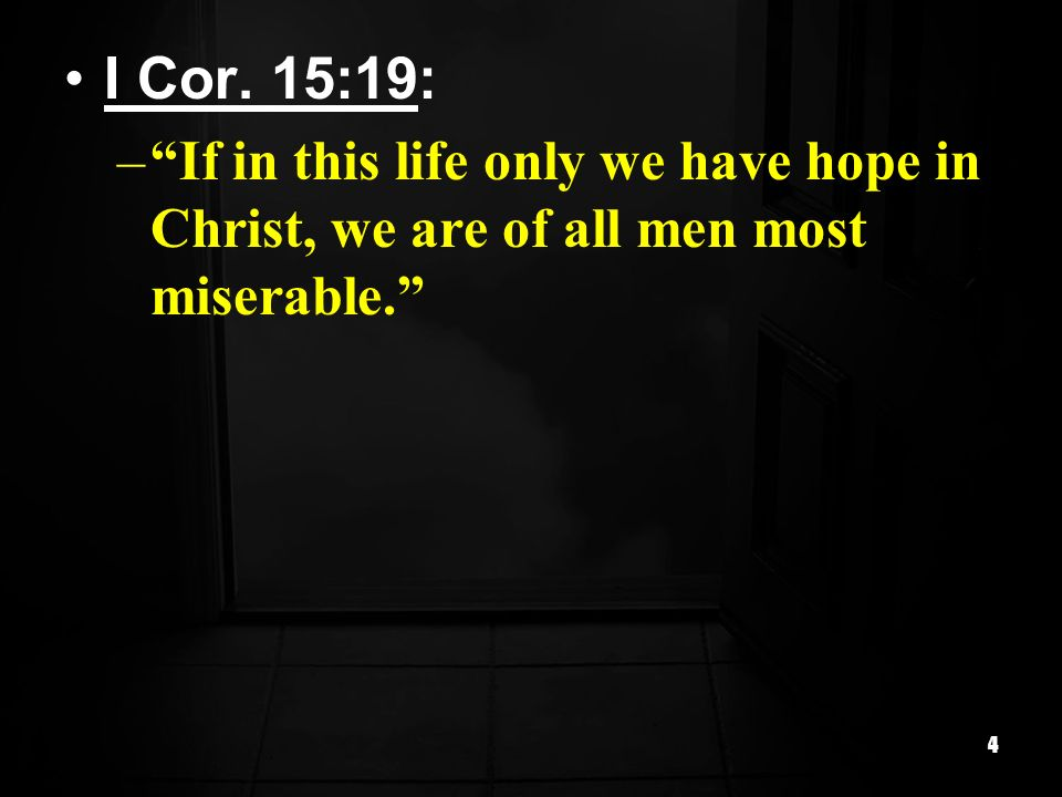 I Cor. 15:19: If in this life only we have hope in Christ, we are of all men most miserable.