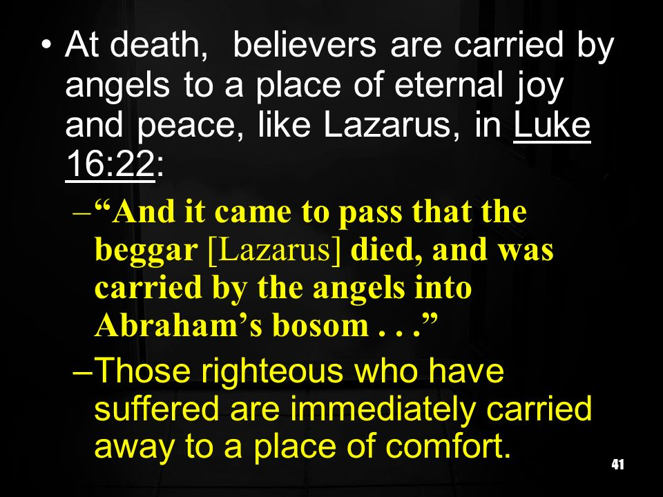At death, believers are carried by angels to a place of eternal joy and peace, like Lazarus, in Luke 16:22: