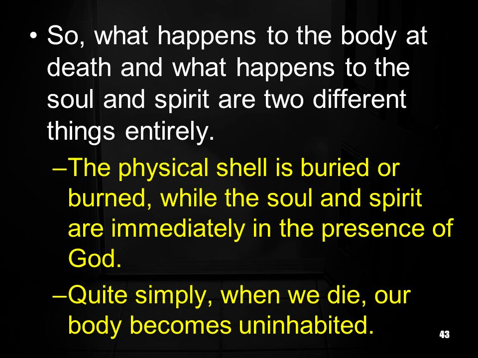 So, what happens to the body at death and what happens to the soul and spirit are two different things entirely.