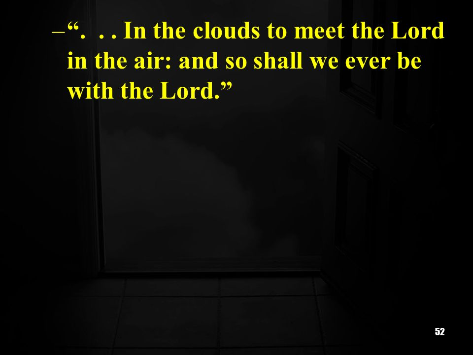 In the clouds to meet the Lord in the air: and so shall we ever be with the Lord.