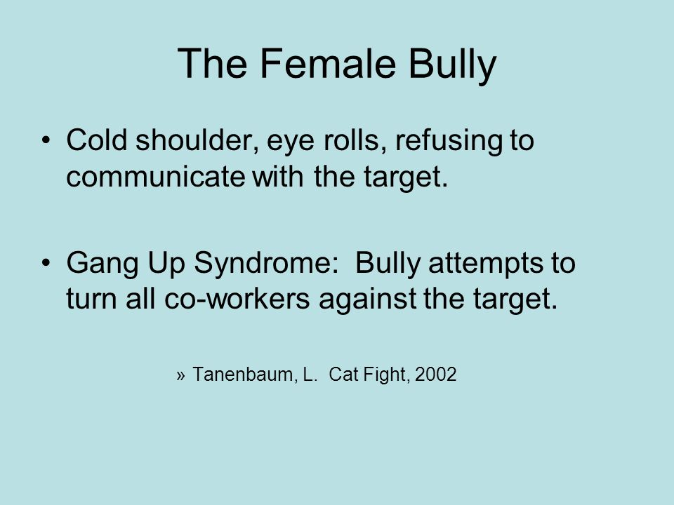 The Female Bully Cold shoulder, eye rolls, refusing to communicate with the target.