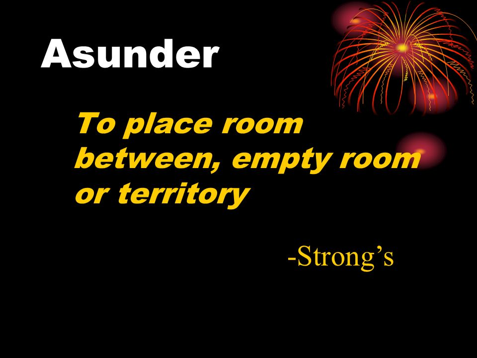 Asunder To place room between, empty room or territory -Strong's