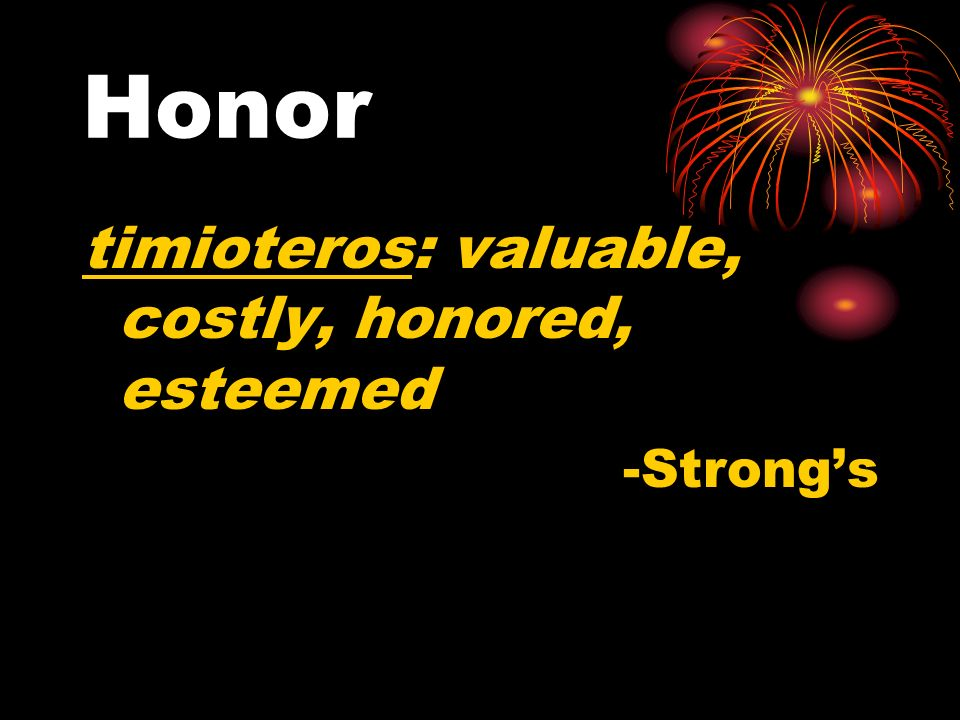 Honor timioteros: valuable, costly, honored, esteemed -Strong's