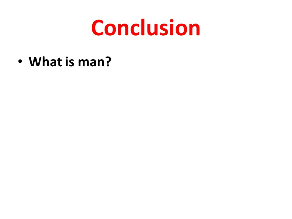 Conclusion What is man