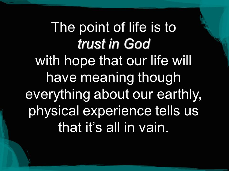 The point of life is to trust in God with hope that our life will have meaning though everything about our earthly, physical experience tells us that it's all in vain.