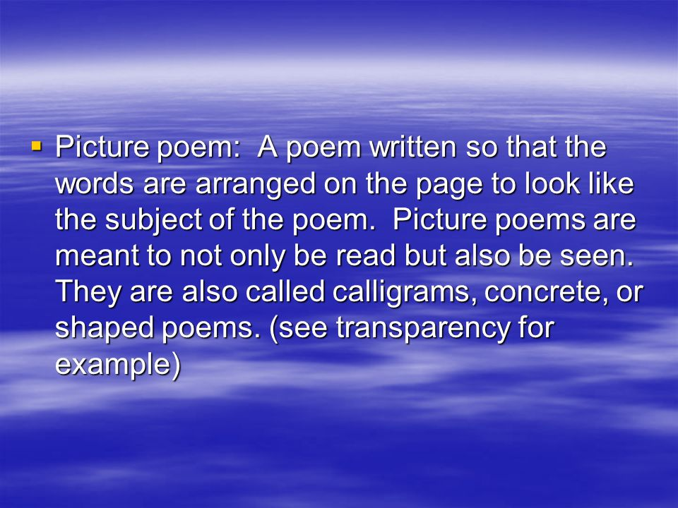 Picture poem: A poem written so that the words are arranged on the page to look like the subject of the poem.