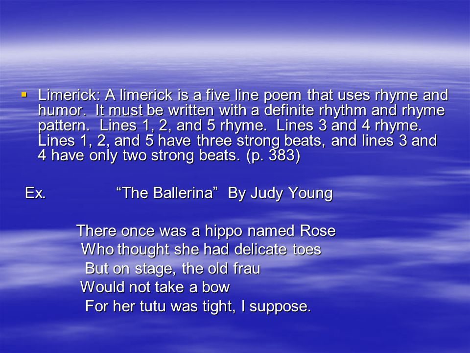 Limerick: A limerick is a five line poem that uses rhyme and humor