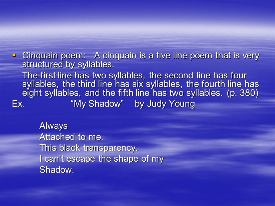Cinquain poem: A cinquain is a five line poem that is very structured by syllables.