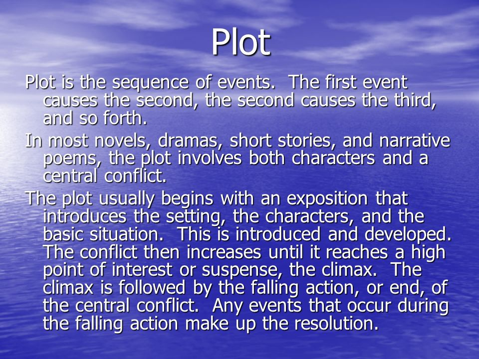 Plot Plot is the sequence of events. The first event causes the second, the second causes the third, and so forth.