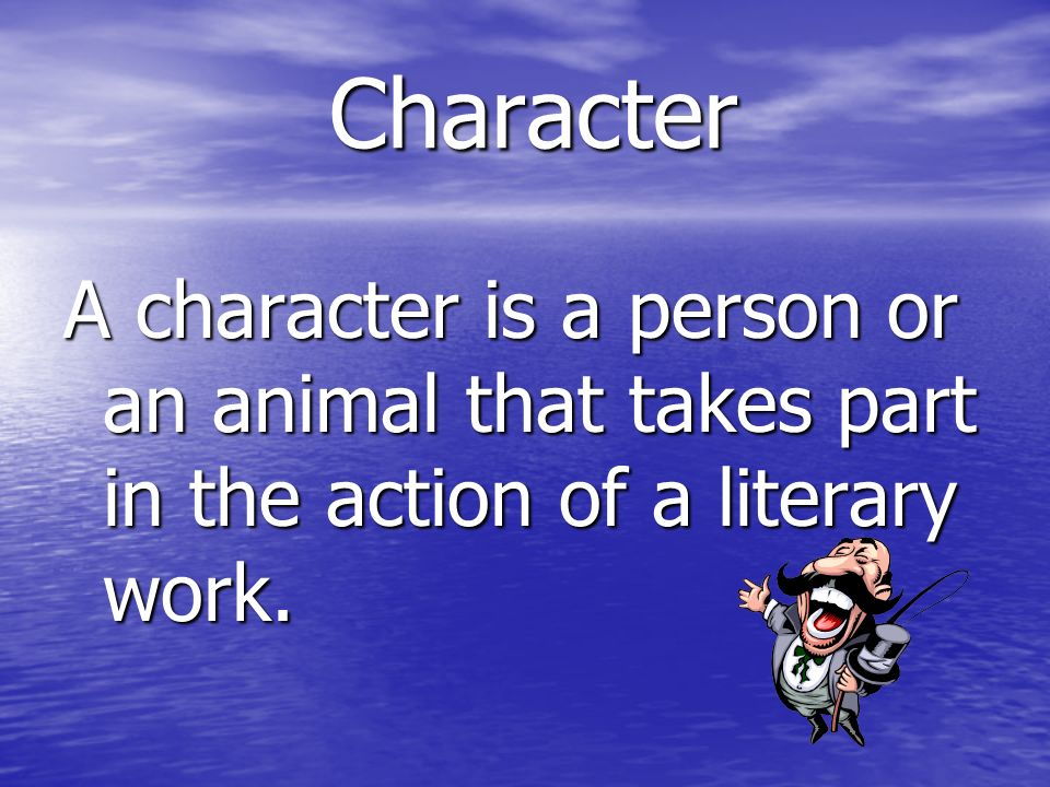 Character A character is a person or an animal that takes part in the action of a literary work.