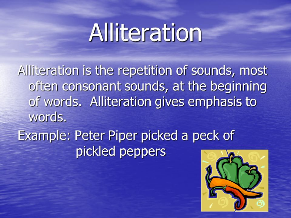 Alliteration Alliteration is the repetition of sounds, most often consonant sounds, at the beginning of words. Alliteration gives emphasis to words.