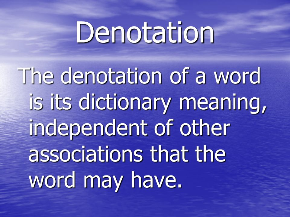 Denotation The denotation of a word is its dictionary meaning, independent of other associations that the word may have.