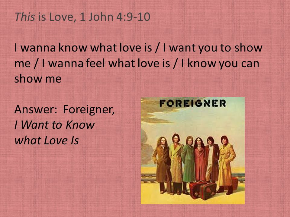 This is Love, 1 John 4:9-10 I wanna know what love is / I want you to show. me / I wanna feel what love is / I know you can.