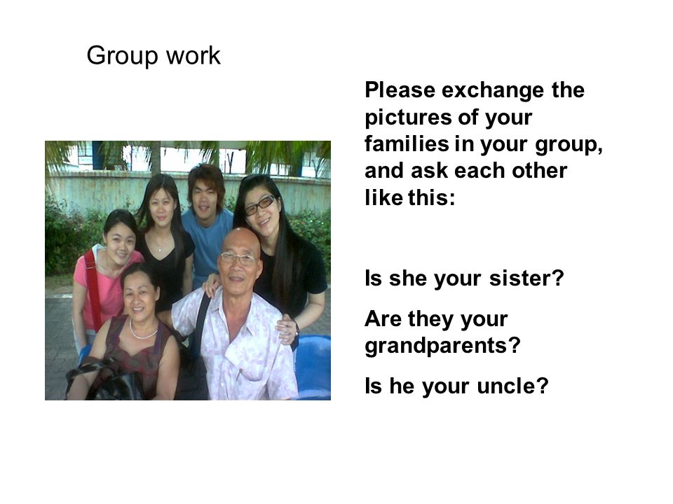 Group work Please exchange the pictures of your families in your group, and ask each other like this:
