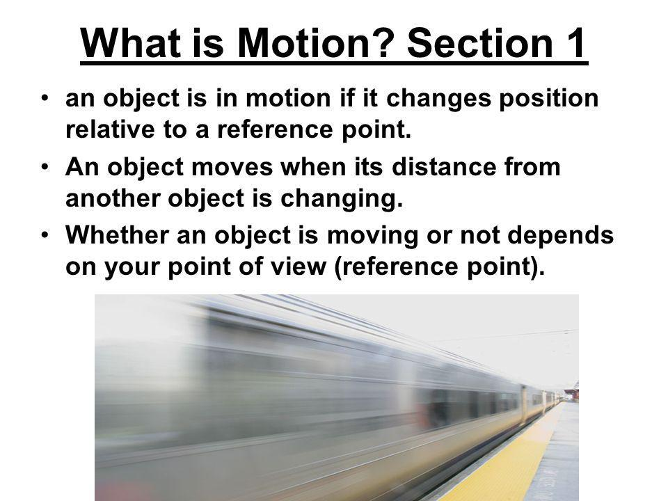 What is Motion Section 1 an object is in motion if it changes position relative to a reference point.