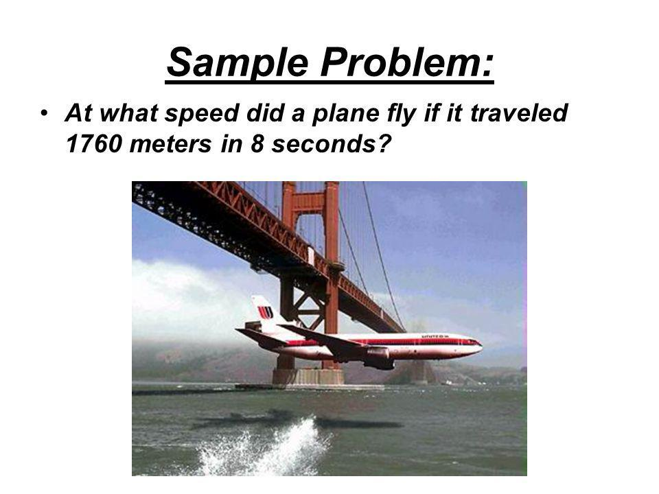 Sample Problem: At what speed did a plane fly if it traveled 1760 meters in 8 seconds