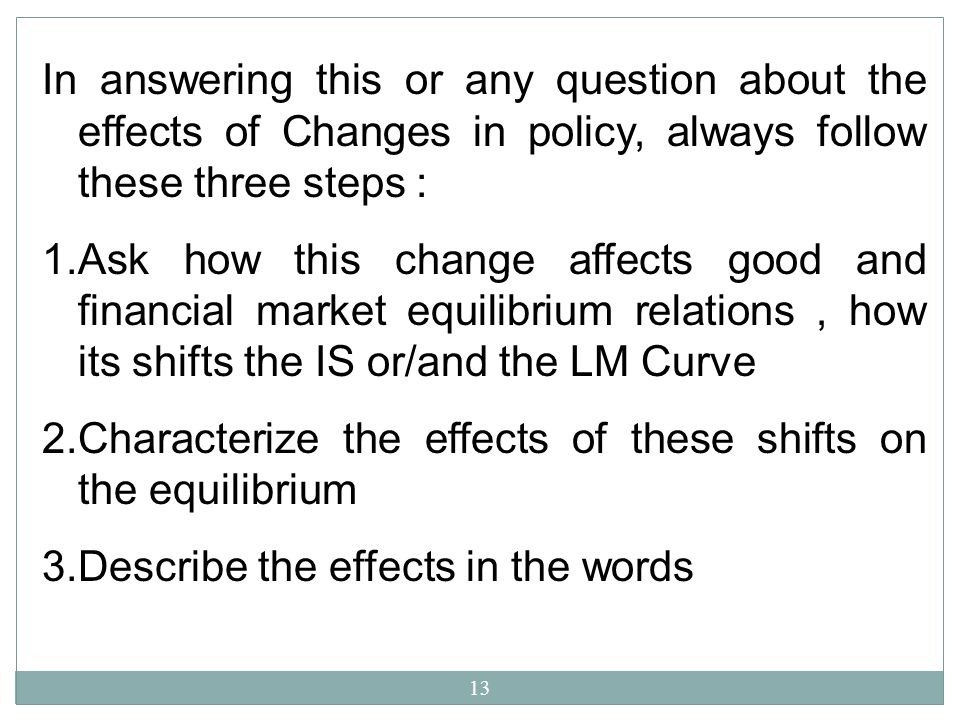 In answering this or any question about the effects of Changes in policy, always follow these three steps :