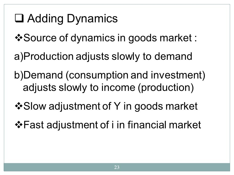 Adding Dynamics Source of dynamics in goods market :