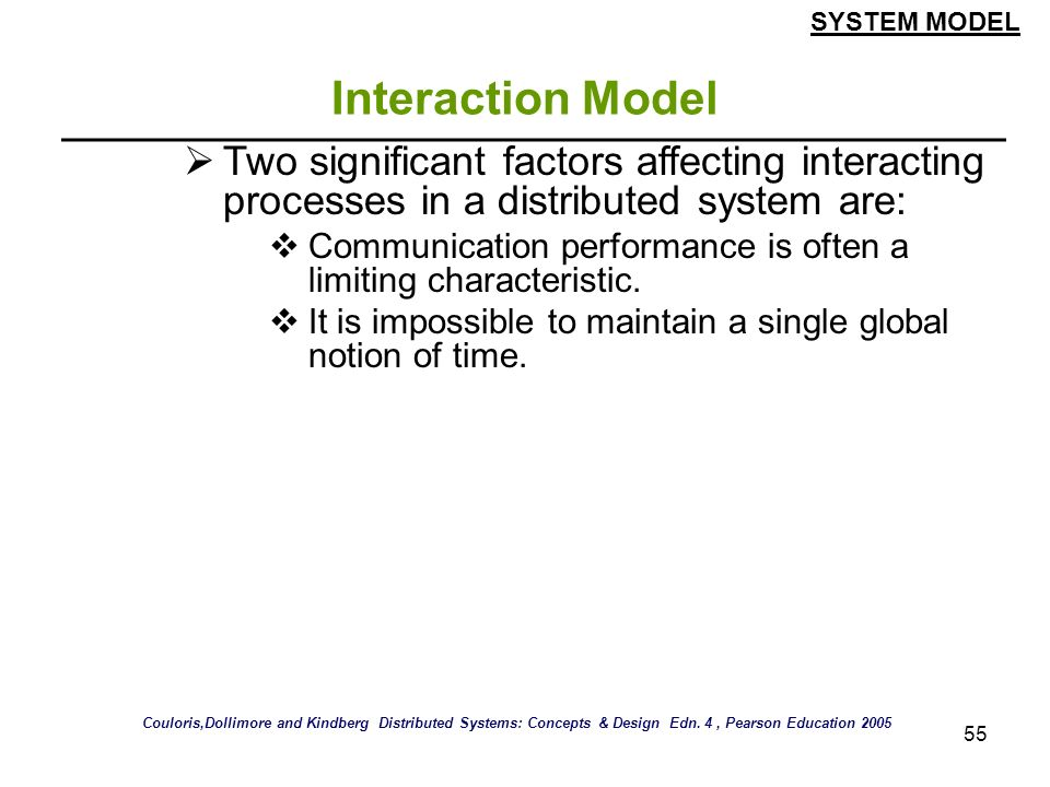 SYSTEM MODEL Interaction Model. Two significant factors affecting interacting processes in a distributed system are: