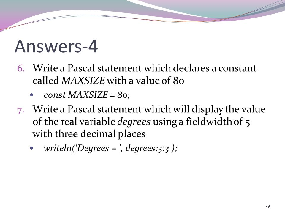 Answers-4 Write a Pascal statement which declares a constant called MAXSIZE with a value of 80. const MAXSIZE = 80;