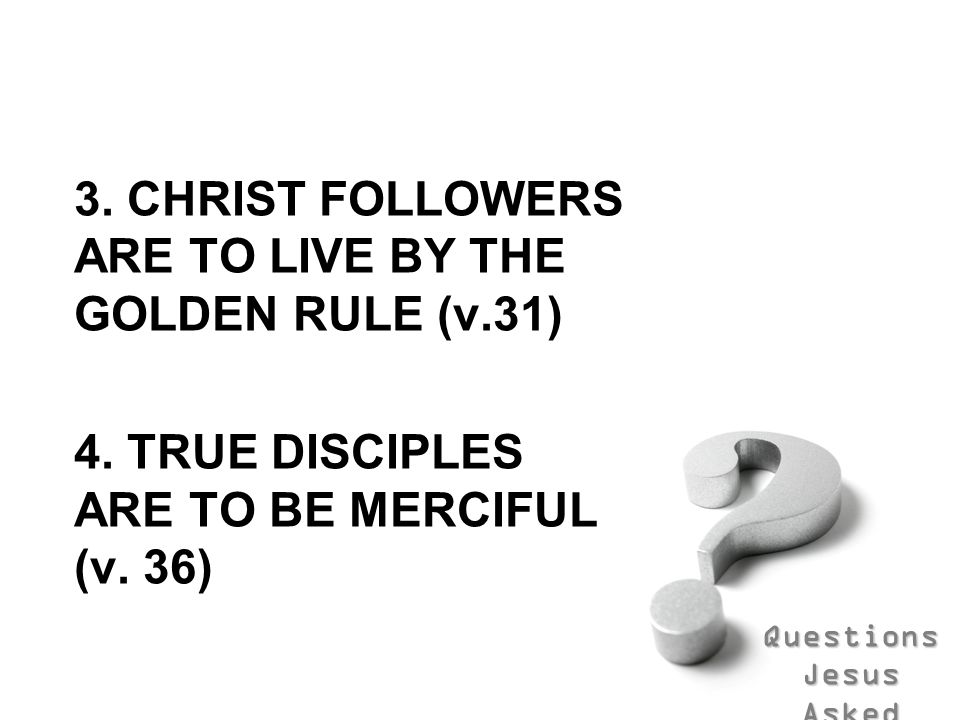 3. CHRIST FOLLOWERS ARE TO LIVE BY THE GOLDEN RULE (v.31)