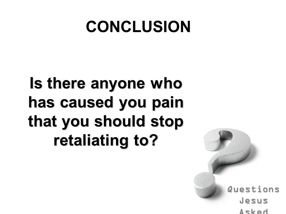 CONCLUSION Is there anyone who has caused you pain that you should stop retaliating to
