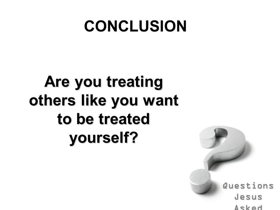 Are you treating others like you want to be treated yourself