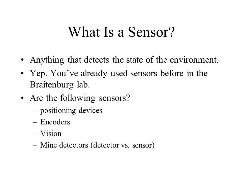 What Is a Sensor Anything that detects the state of the environment.