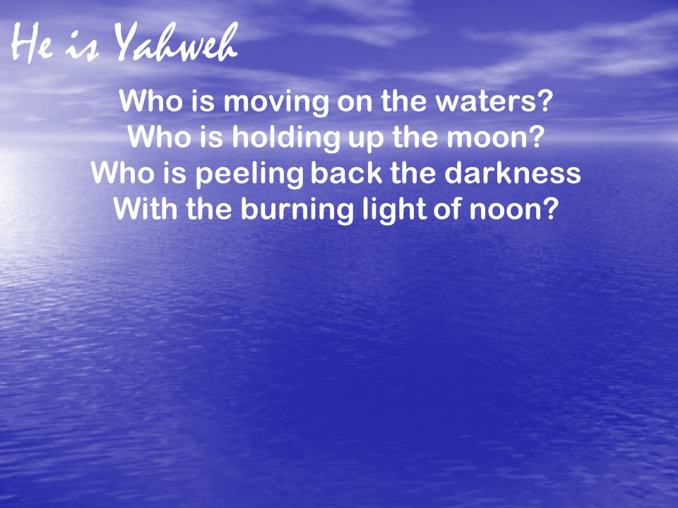 He is Yahweh Who is moving on the waters Who is holding up the moon