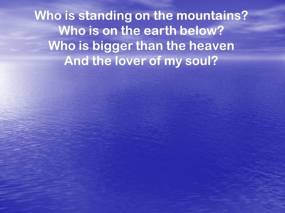 Who is standing on the mountains Who is on the earth below