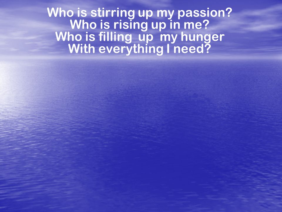 Who is stirring up my passion Who is rising up in me