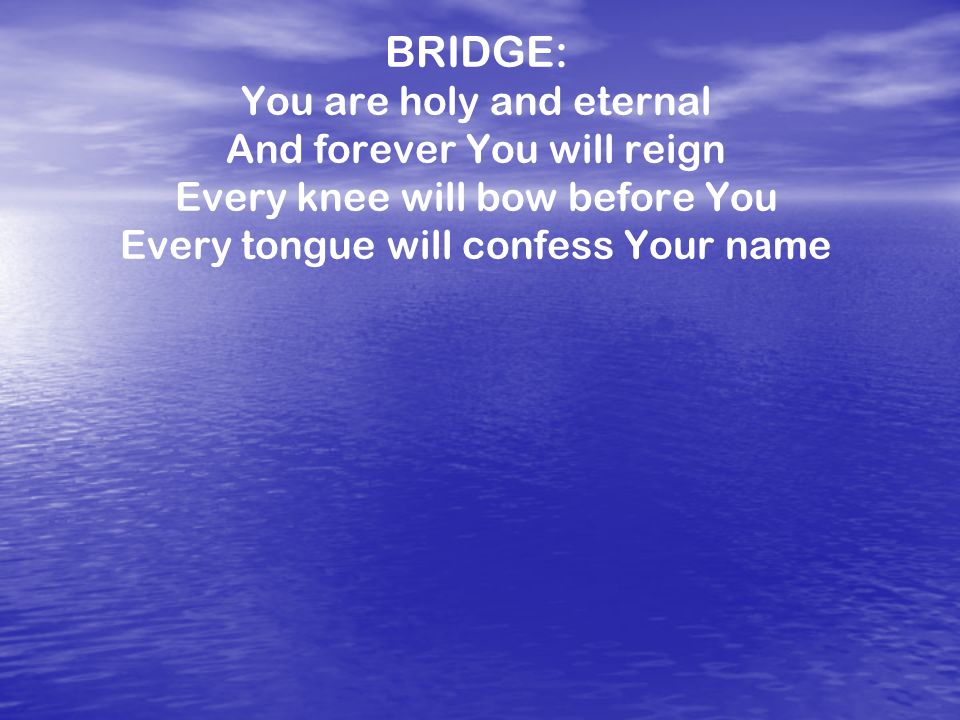 BRIDGE: You are holy and eternal And forever You will reign