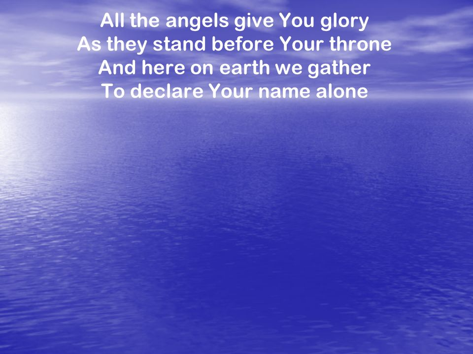 All the angels give You glory As they stand before Your throne