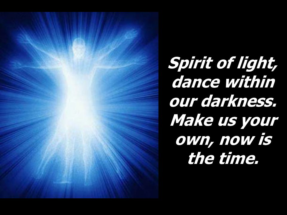 Spirit of light, dance within our darkness