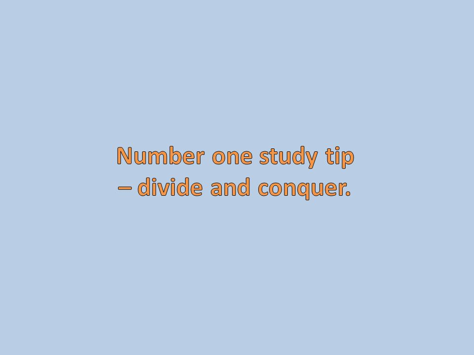 Number one study tip – divide and conquer.