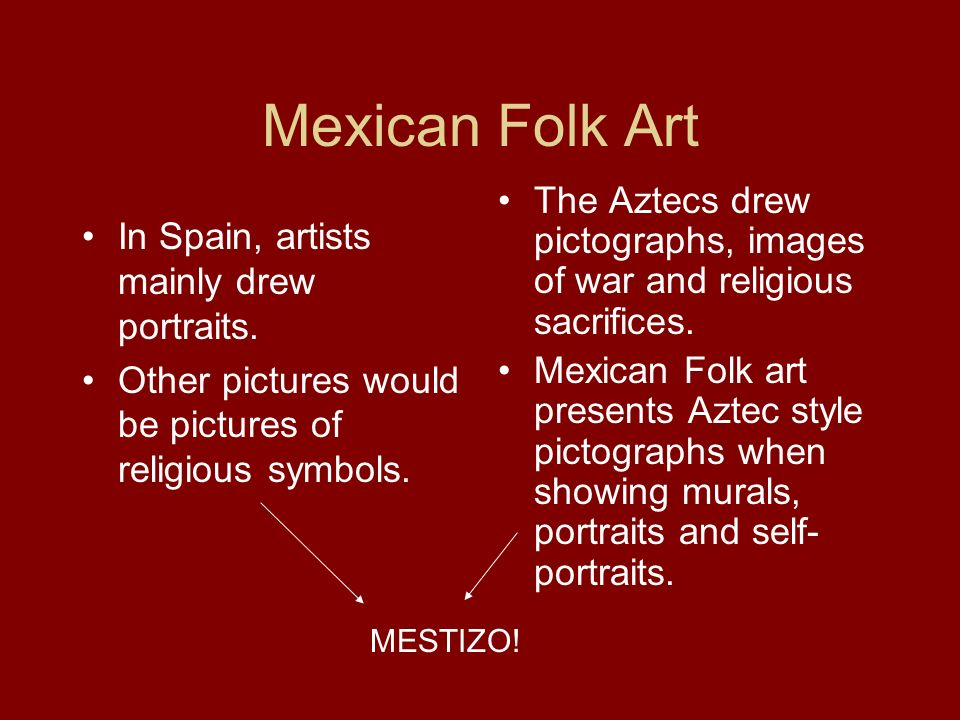 Mexican Folk Art The Aztecs drew pictographs, images of war and religious sacrifices.