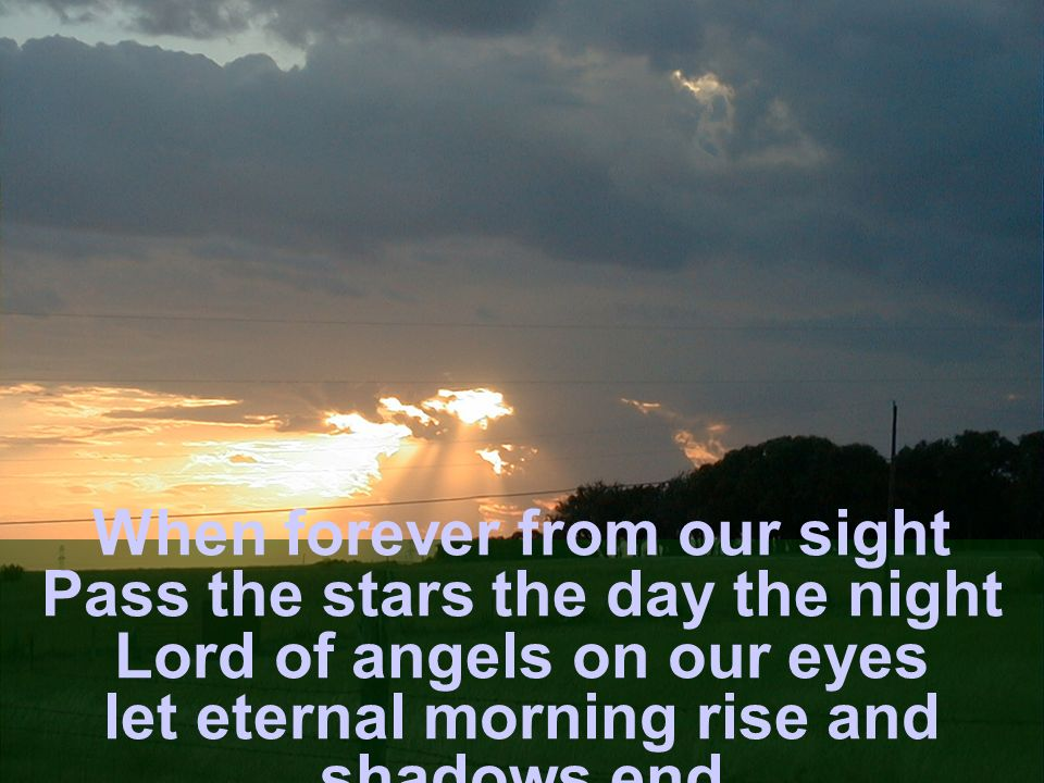 When forever from our sight Pass the stars the day the night Lord of angels on our eyes let eternal morning rise and shadows end