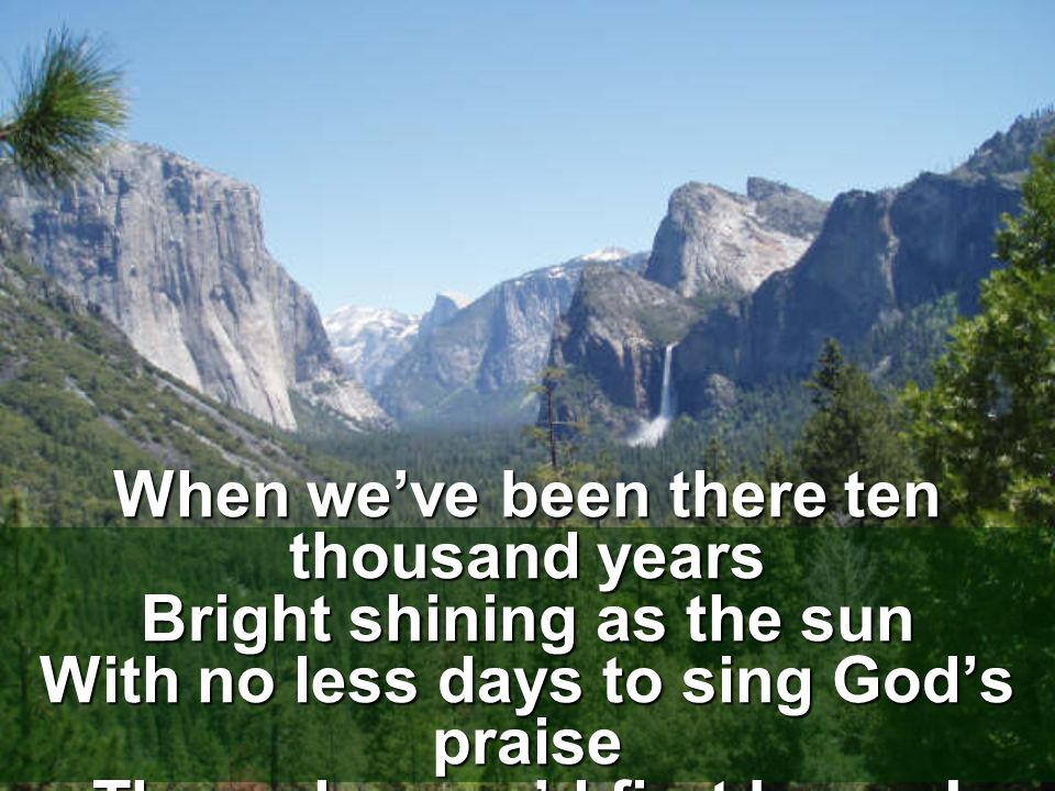 When we've been there ten thousand years Bright shining as the sun With no less days to sing God's praise Than when we'd first begun!