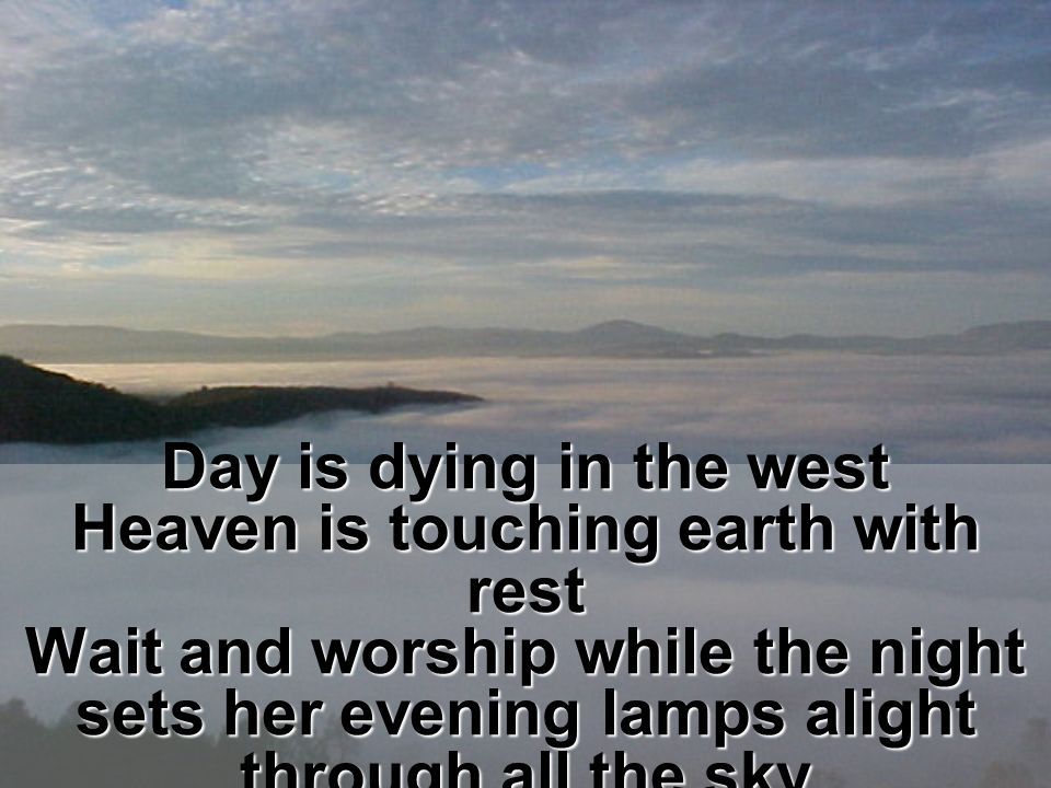 Day is dying in the west Heaven is touching earth with rest Wait and worship while the night sets her evening lamps alight through all the sky