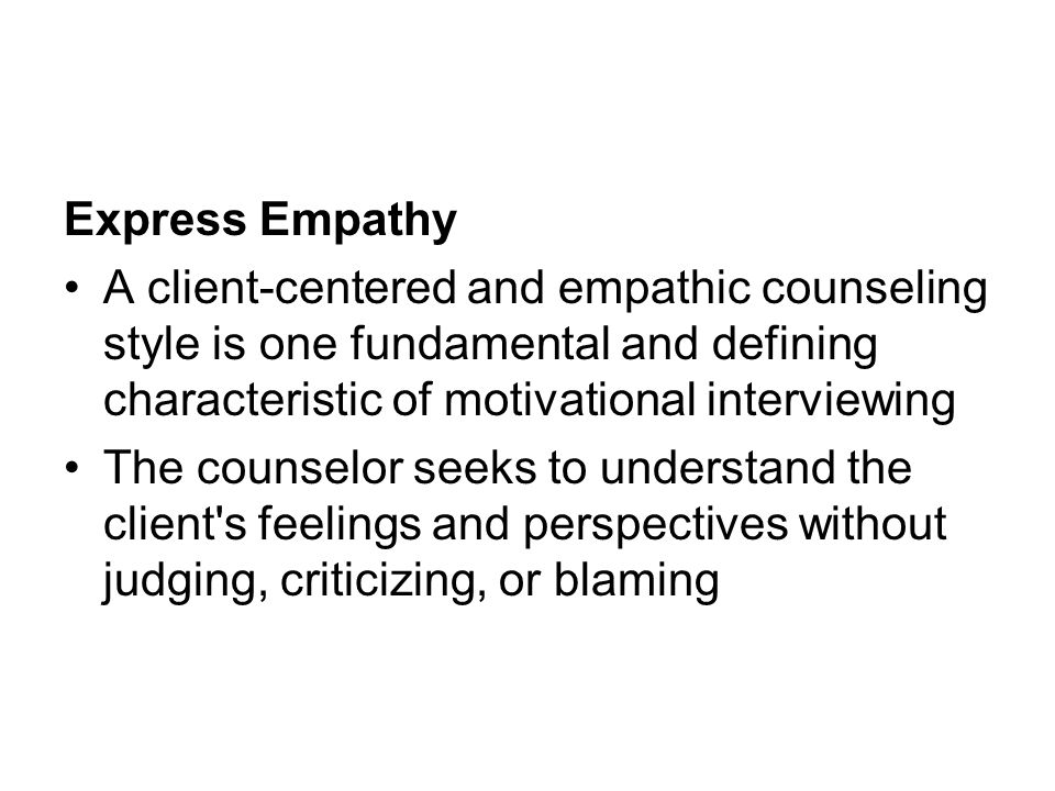 Express Empathy A client-centered and empathic counseling style is one fundamental and defining characteristic of motivational interviewing.