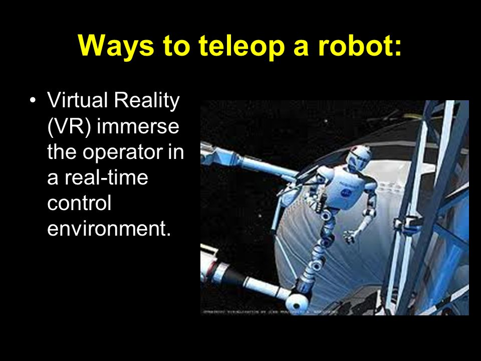 Ways to teleop a robot: Virtual Reality (VR) immerse the operator in a real-time control environment.