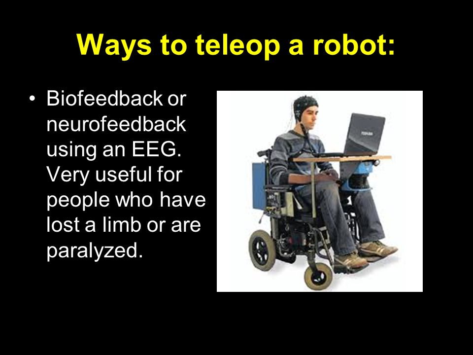 Ways to teleop a robot: Biofeedback or neurofeedback using an EEG.
